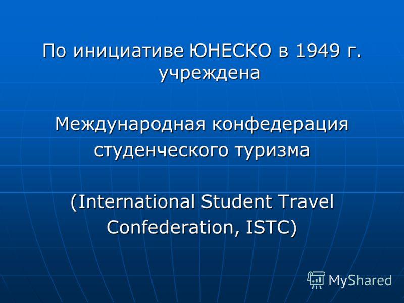 По инициативе ЮНЕСКО в 1949 г. учреждена Международная конфедерация студенческого туризма (International Student Travel Confederation, ISTC)