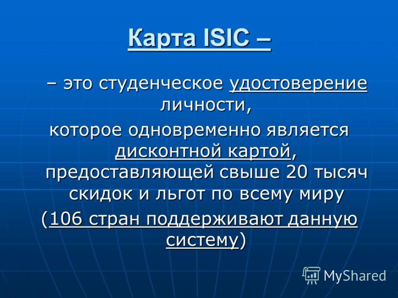 Карта ISIC – – это студенческое удостоверение личности, которое одновременно является дисконтной картой, предоставляющей свыше 20 тысяч скидок и льгот по всему миру (106 стран поддерживают данную систему)