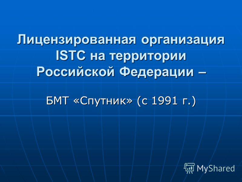 Лицензированная организация ISTC на территории Российской Федерации – БМТ «Спутник» (с 1991 г.)