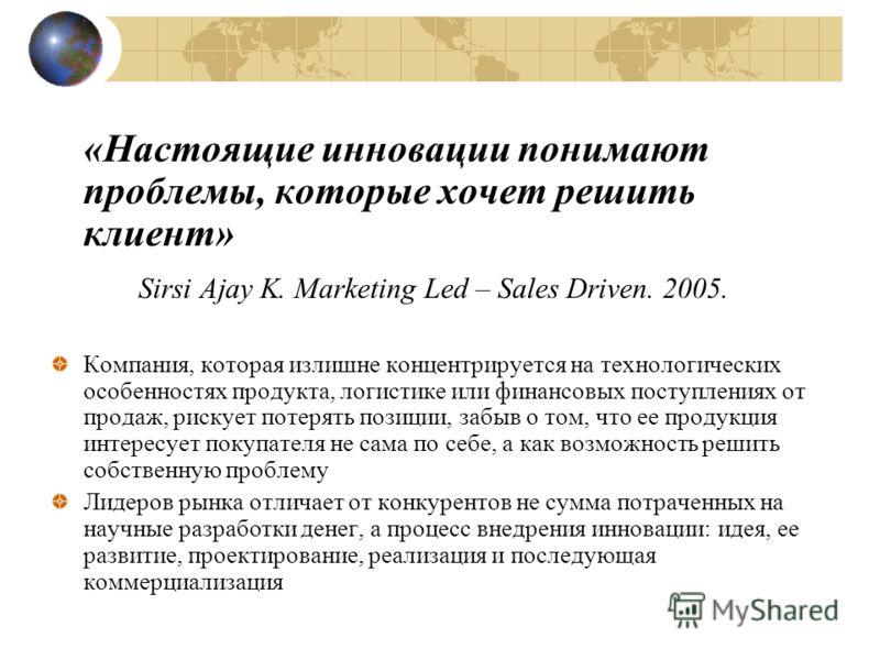 «Настоящие инновации понимают проблемы, которые хочет решить клиент» Sirsi Ajay K. Marketing Led – Sales Driven. 2005. Компания, которая излишне концентрируется на технологических особенностях продукта, логистике или финансовых поступлениях от продаж