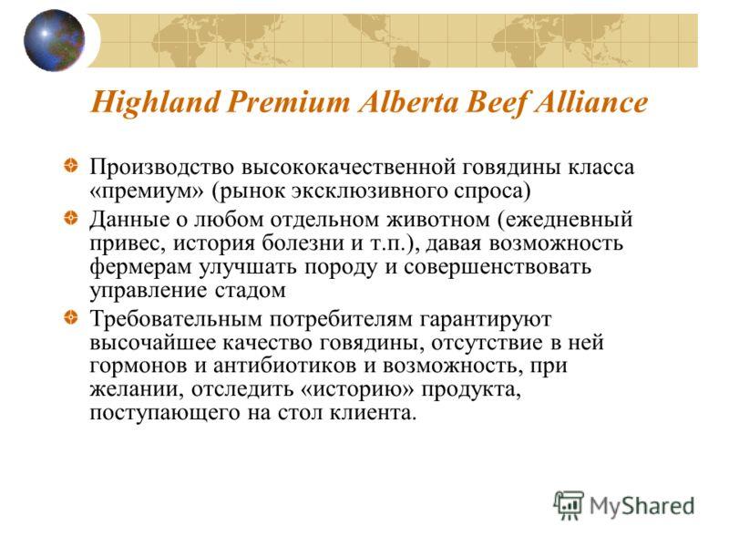 Highland Premium Alberta Beef Alliance Производство высококачественной говядины класса «премиум» (рынок эксклюзивного спроса) Данные о любом отдельном животном (ежедневный привес, история болезни и т.п.), давая возможность фермерам улучшать породу и
