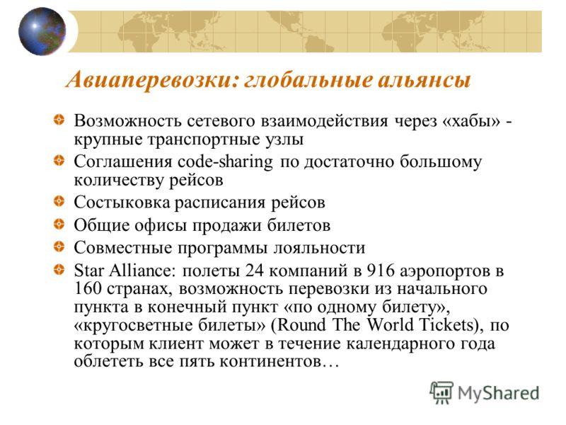 Авиаперевозки: глобальные альянсы Возможность сетевого взаимодействия через «хабы» - крупные транспортные узлы Соглашения code-sharing по достаточно большому количеству рейсов Состыковка расписания рейсов Общие офисы продажи билетов Совместные програ