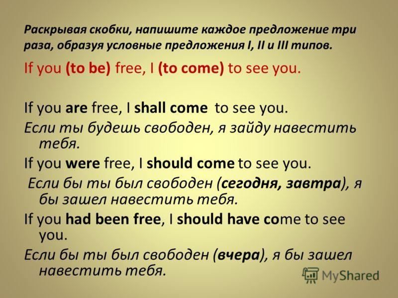 Раскрывая скобки, напишите каждое предложение три раза, образуя условные предложения I, II и III типов. If you (to be) free, I (to come) to see you. If you are free, I shall come to see you. Если ты будешь свободен, я зайду навестить тебя. If you wer