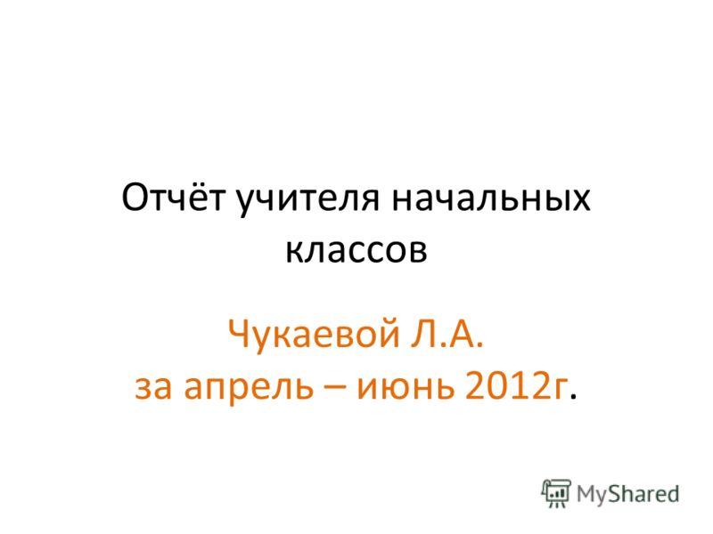 Отчёт учителя начальных классов Чукаевой Л.А. за апрель – июнь 2012г.