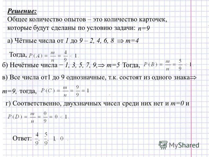 Решение: Общее количество опытов – это количество карточек, которые будут сделаны по условию задачи: n=9 а) Чётные числа от 1 до 9 – 2, 4, 6, 8 m=4 Тогда, б) Нечётные числа 1, 3, 5, 7, 9, m=5Тогда, в) Все числа от1 до 9 однозначные, т.к. состоят из о