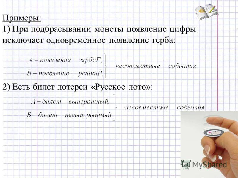 Примеры: 1) При подбрасывании монеты появление цифры исключает одновременное появление герба: 2) Есть билет лотереи «Русское лото»: