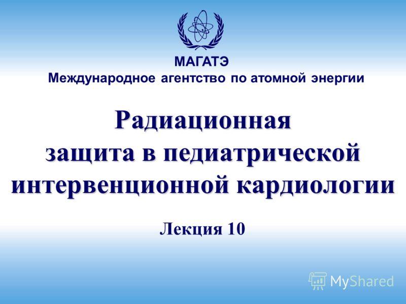 Международное агентство по атомной энергии МАГАТЭ Радиационная защита в педиатрической интервенционной кардиологии Лекция 10