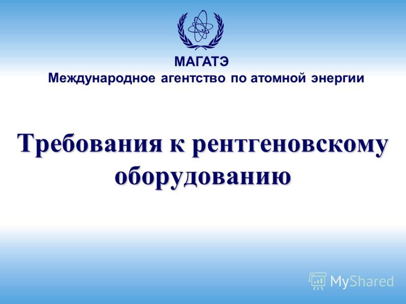Международное агентство по атомной энергии МАГАТЭ Требования к рентгеновскому оборудованию