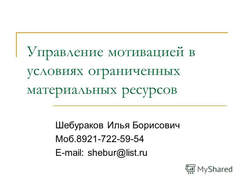 Управление мотивацией в условиях ограниченных материальных ресурсов Шебураков Илья Борисович Моб.8921-722-59-54 E-mail: shebur@list.ru