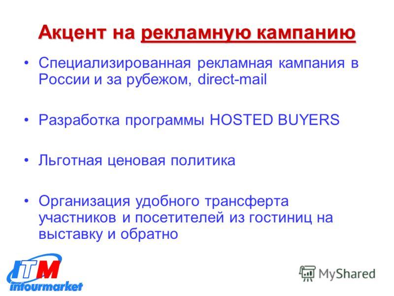 Акцент на рекламную кампанию Специализированная рекламная кампания в России и за рубежом, direct-mail Разработка программы HOSTED BUYERS Льготная ценовая политика Организация удобного трансферта участников и посетителей из гостиниц на выставку и обра