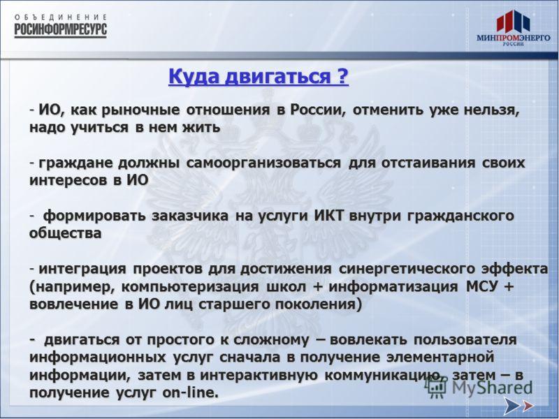 - ИО, как рыночные отношения в России, отменить уже нельзя, надо учиться в нем жить - граждане должны самоорганизоваться для отстаивания своих интересов в ИО - формировать заказчика на услуги ИКТ внутри гражданского общества - интеграция проектов для
