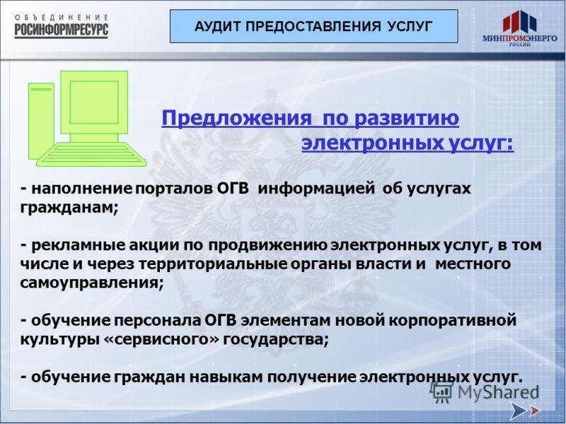 Предложения по развитию электронных услуг: - наполнение порталов ОГВ информацией об услугах гражданам; - рекламные акции по продвижению электронных услуг, в том числе и через территориальные органы власти и местного самоуправления; - обучение персона