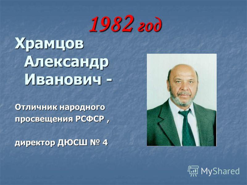 198 2 год Храмцов Александр Иванович - Отличник народного просвещения РСФСР, директор ДЮСШ 4