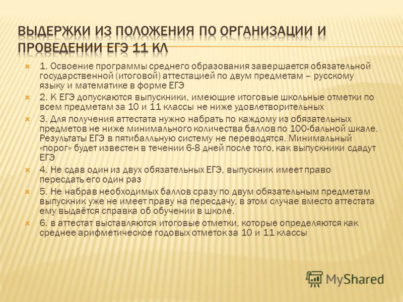 1. Освоение программы среднего образования завершается обязательной государственной (итоговой) аттестацией по двум предметам – русскому языку и математике в форме ЕГЭ 2. К ЕГЭ допускаются выпускники, имеющие итоговые школьные отметки по всем предмета