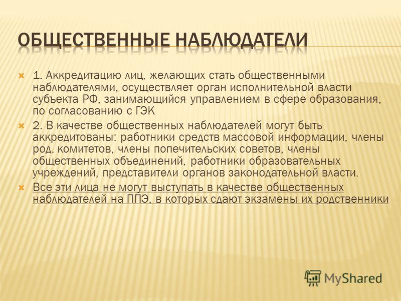 1. Аккредитацию лиц, желающих стать общественными наблюдателями, осуществляет орган исполнительной власти субъекта РФ, занимающийся управлением в сфере образования, по согласованию с ГЭК 2. В качестве общественных наблюдателей могут быть аккредитован