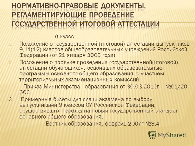 9 класс 1. Положение о государственной (итоговой) аттестации выпускников 9,11(12) классов общеобразовательных учреждений Российской Федерации (от 21 января 3003 года) 2. Положение о порядке проведения государственной(итоговой) аттестации обучающихся,