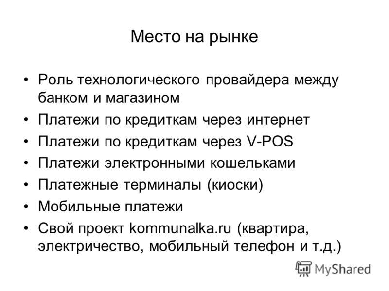 Место на рынке Роль технологического провайдера между банком и магазином Платежи по кредиткам через интернет Платежи по кредиткам через V-POS Платежи электронными кошельками Платежные терминалы (киоски) Мобильные платежи Свой проект kommunalka.ru (кв