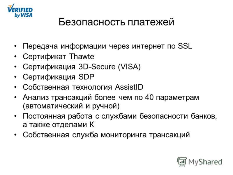 Безопасность платежей Передача информации через интернет по SSL Сертификат Thawte Сертификация 3D-Secure (VISA) Сертификация SDP Собственная технология AssistID Анализ трансакций более чем по 40 параметрам (автоматический и ручной) Постоянная работа