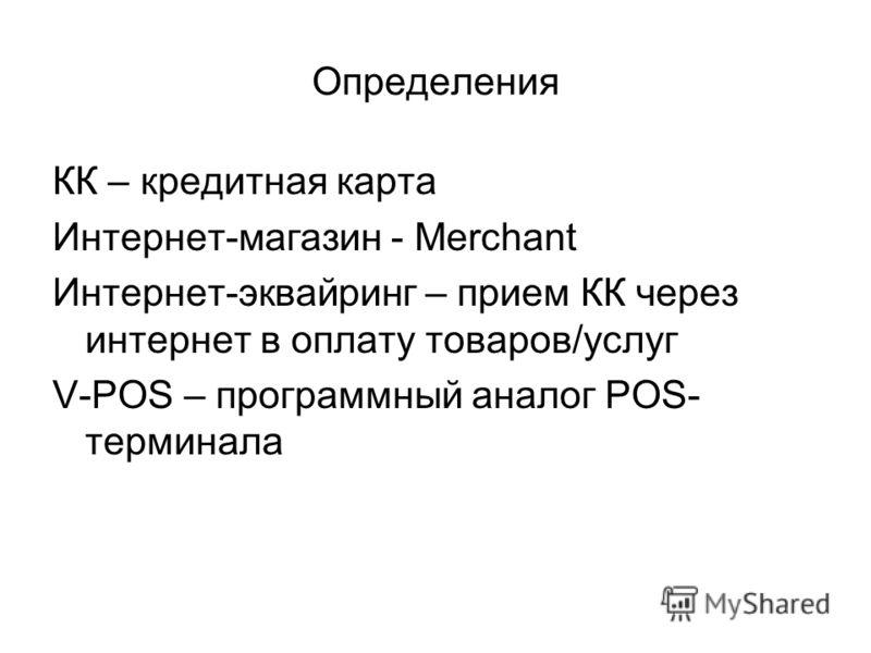 КК – кредитная карта Интернет-магазин - Merchant Интернет-эквайринг – прием КК через интернет в оплату товаров/услуг V-POS – программный аналог POS- терминала Определения