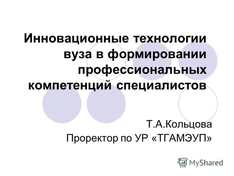 Инновационные технологии вуза в формировании профессиональных компетенций специалистов Т.А.Кольцова Проректор по УР «ТГАМЭУП»