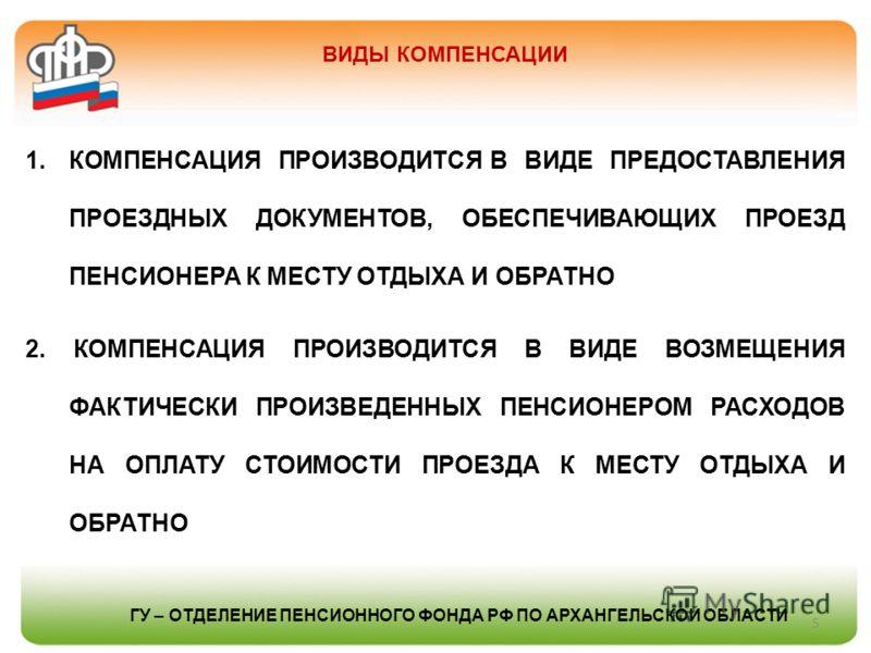 ВИДЫ КОМПЕНСАЦИИ 5 1.КОМПЕНСАЦИЯ ПРОИЗВОДИТСЯ В ВИДЕ ПРЕДОСТАВЛЕНИЯ ПРОЕЗДНЫХ ДОКУМЕНТОВ, ОБЕСПЕЧИВАЮЩИХ ПРОЕЗД ПЕНСИОНЕРА К МЕСТУ ОТДЫХА И ОБРАТНО 2. КОМПЕНСАЦИЯ ПРОИЗВОДИТСЯ В ВИДЕ ВОЗМЕЩЕНИЯ ФАКТИЧЕСКИ ПРОИЗВЕДЕННЫХ ПЕНСИОНЕРОМ РАСХОДОВ НА ОПЛАТУ