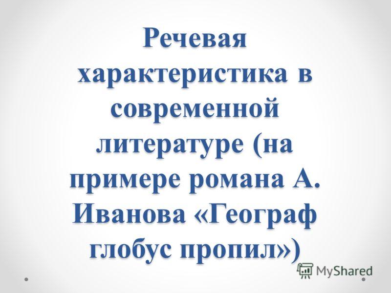 Речевая характеристика в современной литературе (на примере романа А. Иванова «Географ глобус пропил»)