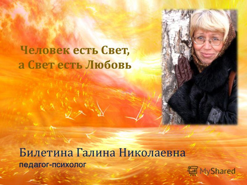 Билетина Галина Николаевна педагог-психолог Человек есть Свет, а Свет есть Любовь