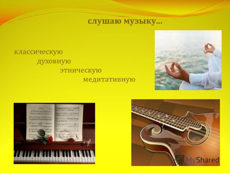 слушаю музыку… классическую духовную этническую медитативную