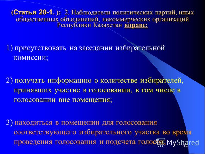 12 ( Статья 20-1. ): 2. Наблюдатели политических партий, иных общественных объединений, некоммерческих организаций Республики Казахстан вправе: 1) присутствовать на заседании избирательной комиссии; 2) получать информацию о количестве избирателей, пр