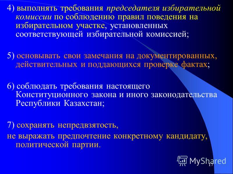 17 4) выполнять требования председателя избирательной комиссии по соблюдению правил поведения на избирательном участке, установленных соответствующей избирательной комиссией; 5) основывать свои замечания на документированных, действительных и поддающ