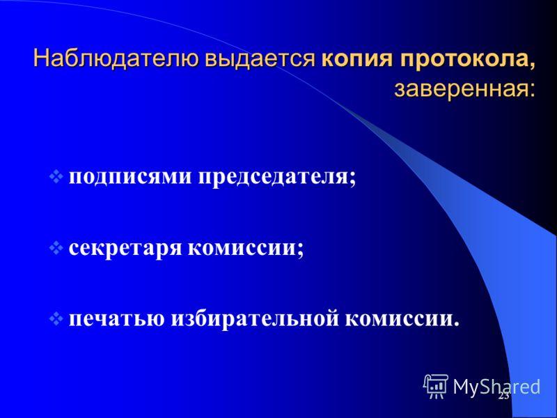 23 Наблюдателю выдается копия протокола, заверенная: подписями председателя; секретаря комиссии; печатью избирательной комиссии.