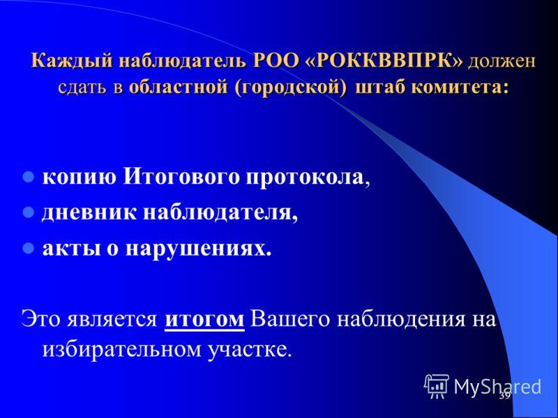 39 Каждый наблюдатель РОО «РОККВВПРК» должен сдать в областной (городской) штаб комитета: копию Итогового протокола, дневник наблюдателя, акты о нарушениях. Это является итогом Вашего наблюдения на избирательном участке.