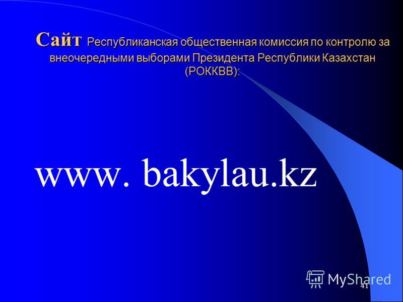 41 Сайт Республиканская общественная комиссия по контролю за внеочередными выборами Президента Республики Казахстан (РОККВВ): www. bakylau.kz