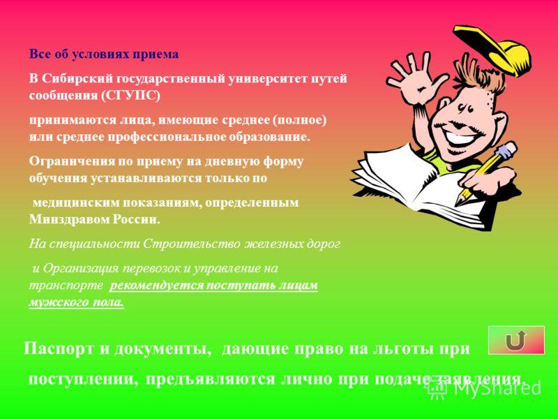 Все об условиях приема В Сибирский государственный университет путей сообщения (СГУПС) принимаются лица, имеющие среднее (полное) или среднее профессиональное образование. Ограничения по приему на дневную форму обучения устанавливаются только по меди