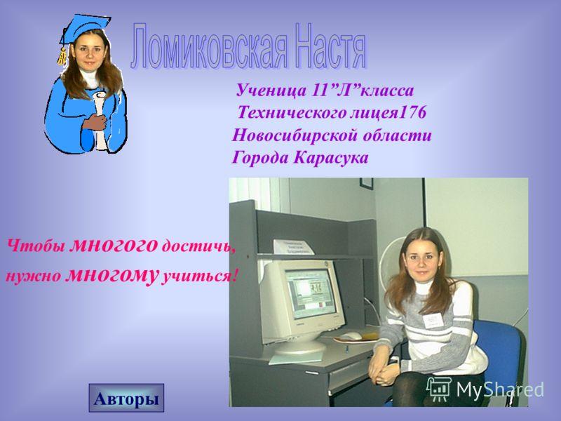 Технического лицея176 Новосибирской области Города Карасука Ученица 11Лкласса Чтобы многого достичь, нужно многому учиться! Авторы