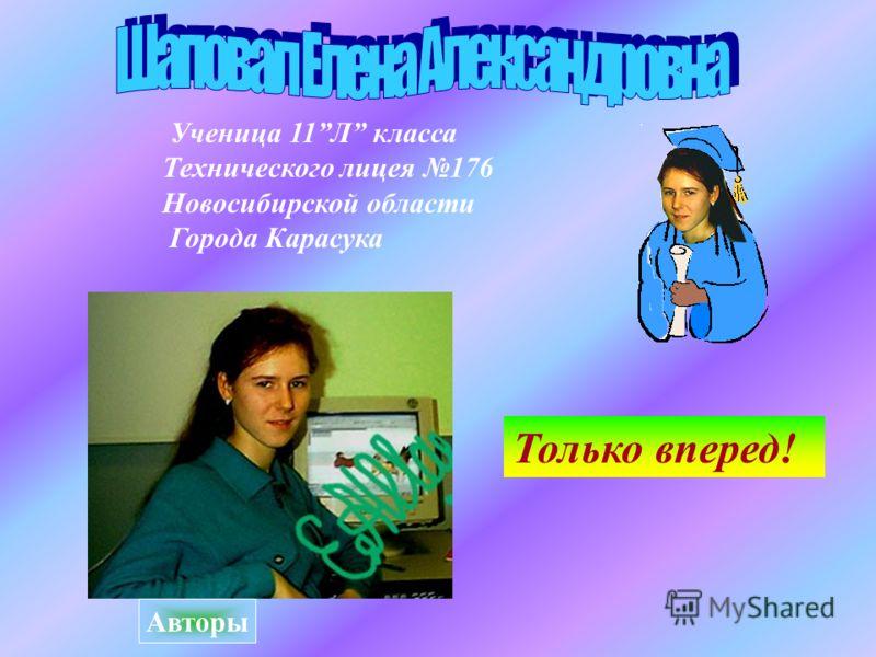 Ученица 11Л класса Технического лицея 176 Новосибирской области Города Карасука Только вперед! Авторы