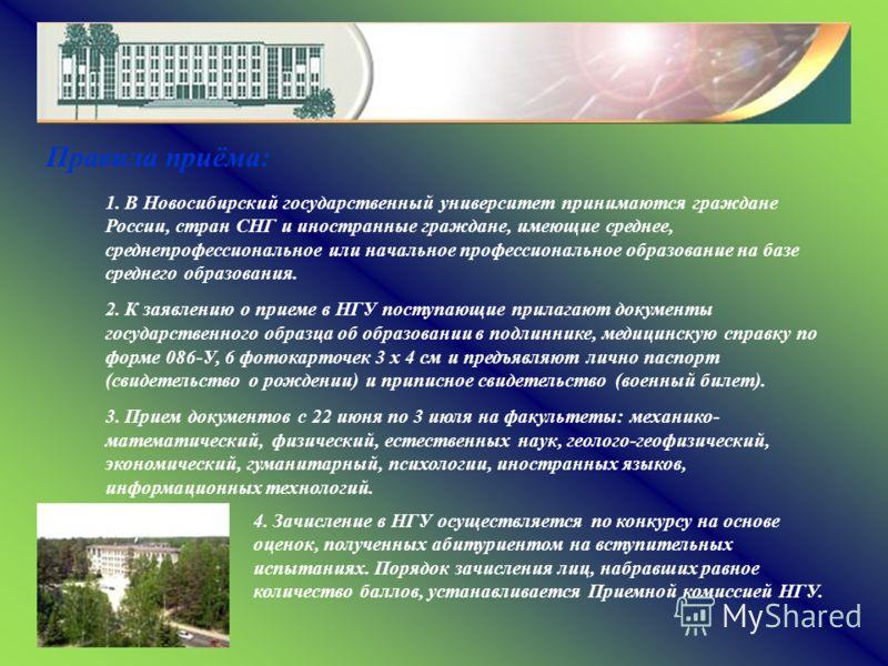 Правила приёма: 1. В Новосибирский государственный университет принимаются граждане России, стран СНГ и иностранные граждане, имеющие среднее, среднепрофессиональное или начальное профессиональное образование на базе среднего образования. 2. К заявле
