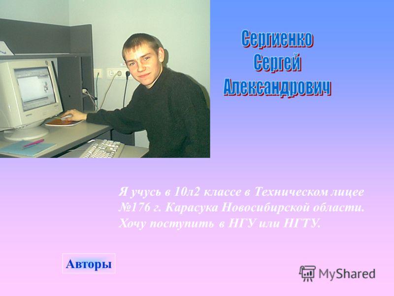Я учусь в 10л2 классе в Техническом лицее 176 г. Карасука Новосибирской области. Хочу поступить в НГУ или НГТУ. Авторы
