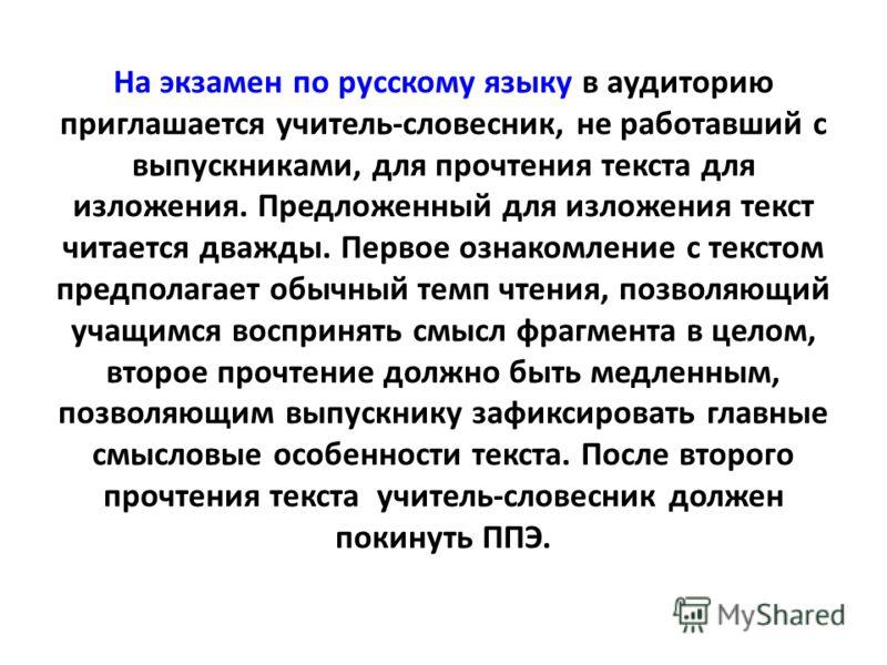 На экзамен по русскому языку в аудиторию приглашается учитель-словесник, не работавший с выпускниками, для прочтения текста для изложения. Предложенный для изложения текст читается дважды. Первое ознакомление с текстом предполагает обычный темп чтени