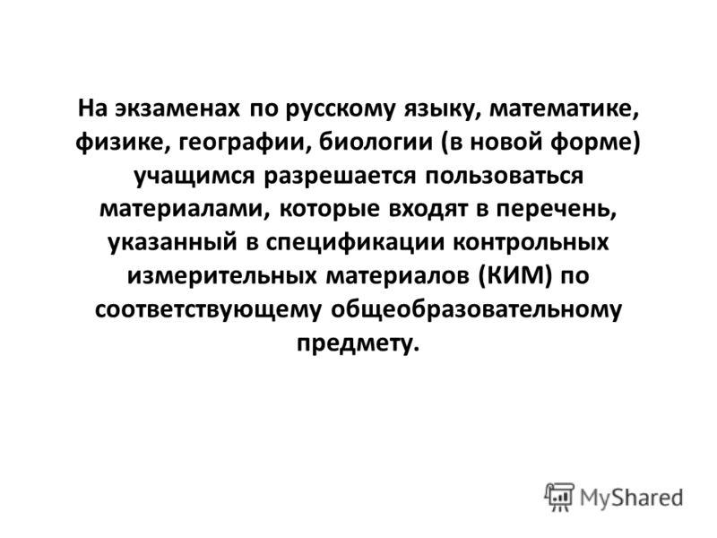 На экзаменах по русскому языку, математике, физике, географии, биологии (в новой форме) учащимся разрешается пользоваться материалами, которые входят в перечень, указанный в спецификации контрольных измерительных материалов (КИМ) по соответствующему