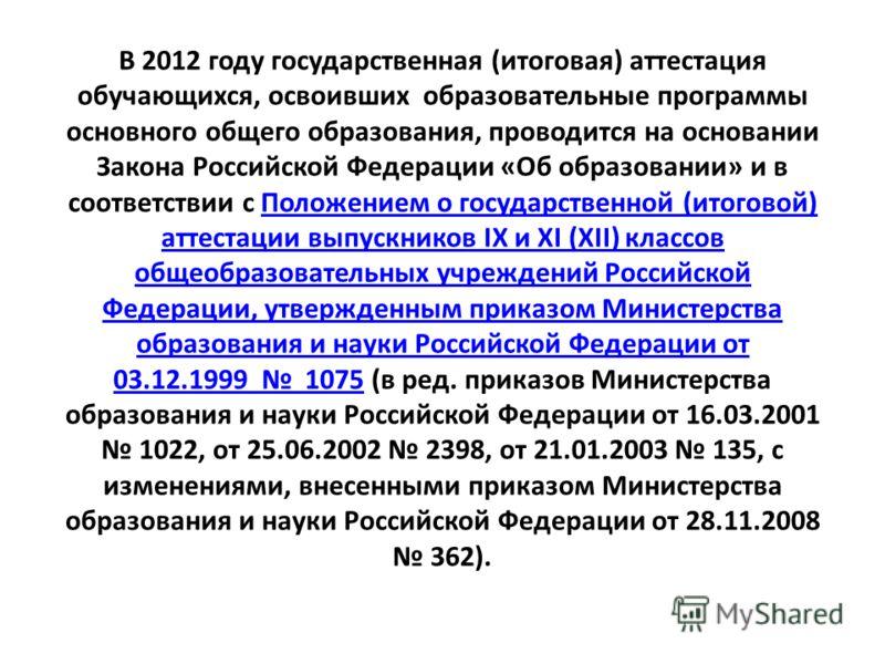 В 2012 году государственная (итоговая) аттестация обучающихся, освоивших образовательные программы основного общего образования, проводится на основании Закона Российской Федерации «Об образовании» и в соответствии с Положением о государственной (ито