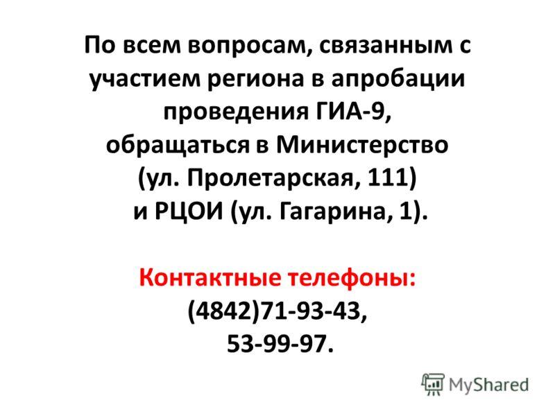 По всем вопросам, связанным с участием региона в апробации проведения ГИА-9, обращаться в Министерство (ул. Пролетарская, 111) и РЦОИ (ул. Гагарина, 1). Контактные телефоны: (4842)71-93-43, 53-99-97.