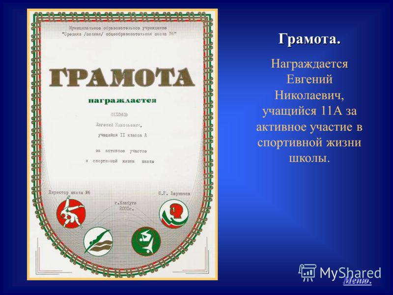 Меню. Меню.Грамота. Награждается Евгений Николаевич, учащийся 11А за активное участие в спортивной жизни школы.