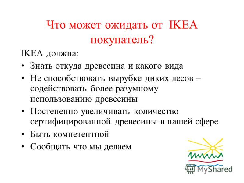 Что может ожидать от IKEA покупатель? IKEA должна: Знать откуда древесина и какого вида Не способствовать вырубке диких лесов – содействовать более разумному использованию древесины Постепенно увеличивать количество сертифицированной древесины в наше