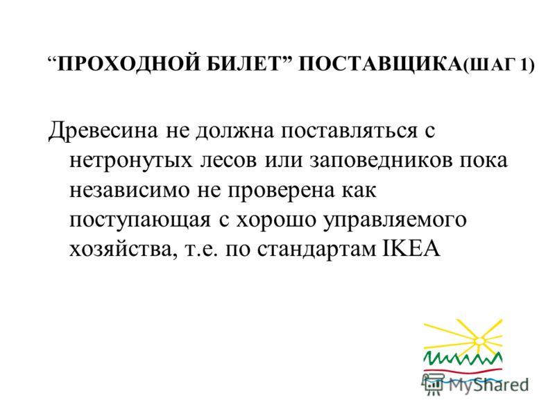 ПРОХОДНОЙ БИЛЕТ ПОСТАВЩИКА (ШАГ 1) Древесина не должна поставляться с нетронутых лесов или заповедников пока независимо не проверена как поступающая с хорошо управляемого хозяйства, т.е. по стандартам IKEA