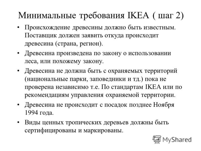 Минимальные требования IKEA ( шаг 2) Происхождение древесины должно быть известным. Поставщик должен заявить откуда происходит древесина (страна, регион). Древесина произведена по закону о использовании леса, или похожему закону. Древесина не должна