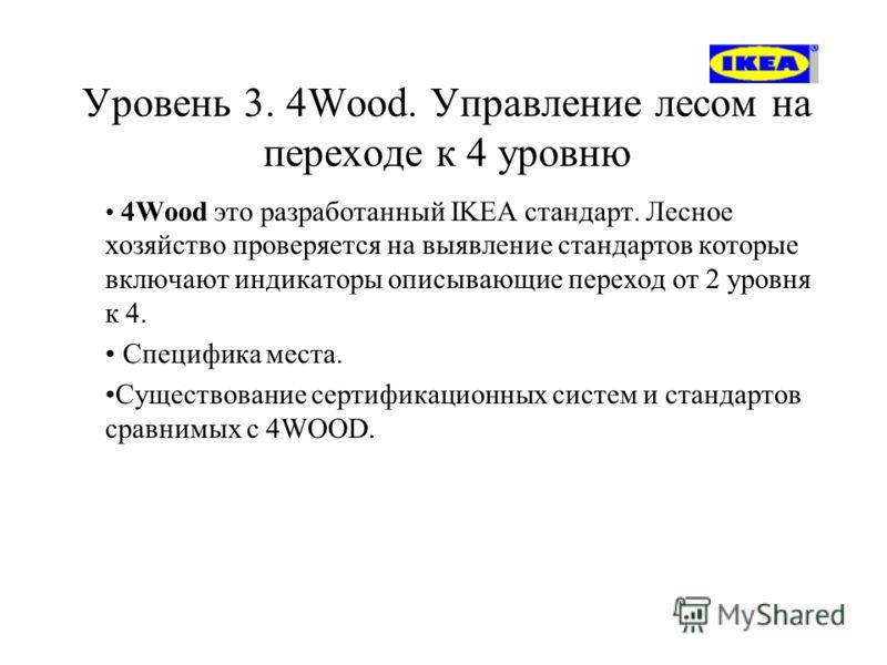 Уровень 3. 4Wood. Управление лесом на переходе к 4 уровню 4Wood это разработанный IKEA стандарт. Лесное хозяйство проверяется на выявление стандартов которые включают индикаторы описывающие переход от 2 уровня к 4. Специфика места. Существование серт