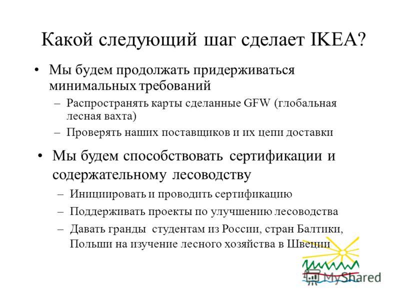 Какой следующий шаг сделает IKEA? Мы будем продолжать придерживаться минимальных требований –Распространять карты сделанные GFW (глобальная лесная вахта) –Проверять наших поставщиков и их цепи доставки Мы будем способствовать сертификации и содержате
