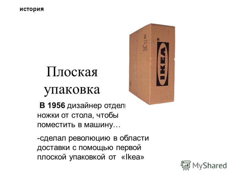 Плоская упаковка В 1956 дизайнер отделил ножки от стола, чтобы поместить в машину… -сделал революцию в области доставки с помощью первой плоской упаковкой от «Ikea» история