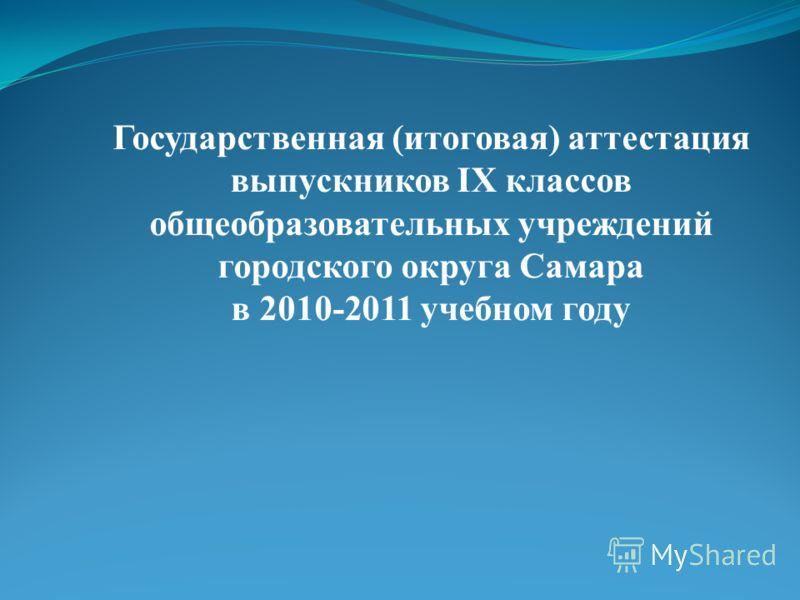 Государственная (итоговая) аттестация выпускников IX классов общеобразовательных учреждений городского округа Самара в 2010-2011 учебном году